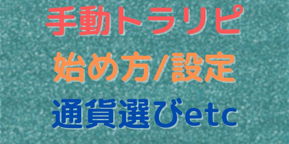 【記事まとめ】手動トラリピの始め方/やり方/設定/通貨選びetc